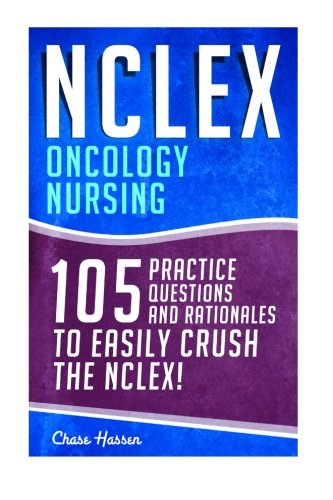 NCLEX: Oncology Nursing: 105 Practice Questions & Rationales to EASILY Crush the NCLEX! (Nursing Review Questions and RN Content Guide, Registered ... Examination Preparation) (Volume 19)