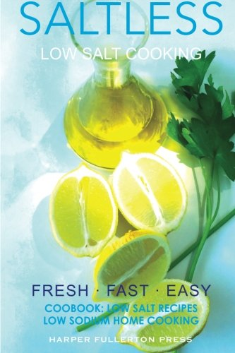 Low Salt Cooking: Salt-Less Fresh Fast Easy. Low salt recipes, Low sodium cookbook (Saltless Low Salt Recipes,Low Sodium Cooking) (Volume 2) by Harper Fullerton