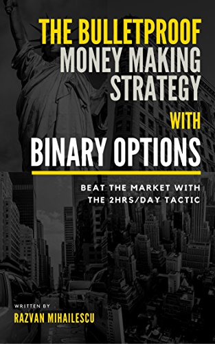The Bulletproof Money Making Strategy with Binary Options: Beat the Market with the 2Hrs/day tactic