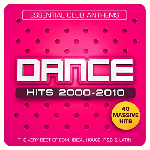 Dance Hits 2000 - 2010 - Essential Club Anthems - 40 Massive Hits - The Very Best Of EDM, Ibiza, House, R&B & Latin [Explicit]