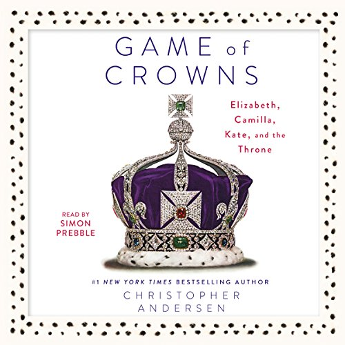 Game of Crowns: Elizabeth, Camilla, Kate, and the Throne by Simon & Schuster Audio