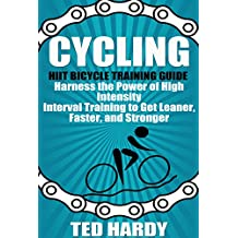 Cycling: Hiit Bicycle Training Guide Harness the Power of High Intensity Interval Training to Get Leaner, Faster, and Stonger (Cycling - The HIIT Guide to Improving Cardio, Speed, and Power)