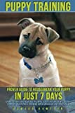 img - for Puppy Training: Proven Guide to Housebreak Your Puppy in Just 7 Days (how to train your new dog in simple steps for obedience, potty training, sleep, crate training, house breaking, and dog tricks) book / textbook / text book