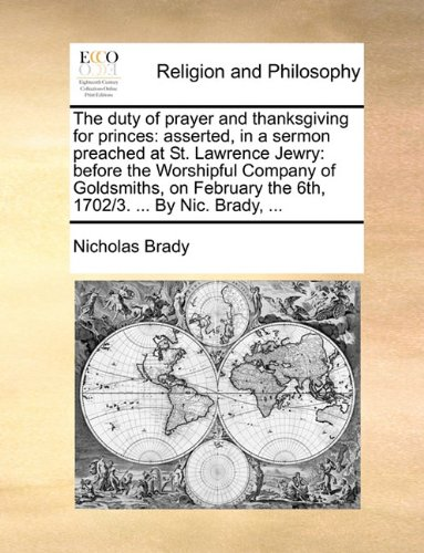 The duty of prayer and thanksgiving for princes: asserted, in a sermon preached at St. Lawrence Jewry: before the Worshipful Company of Goldsmiths, on February the 6th, 1702/3. ... By Nic. Brady, ... pdf epub