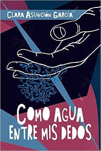 Como agua entre mis dedos de Clara Asunción García