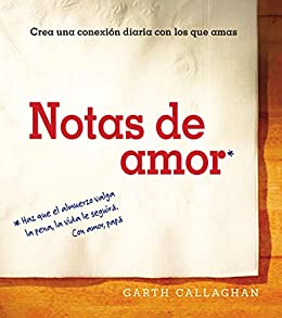 Notas de amor: Crea una conexión diaria con los que amas (Spanish Edition) by [Callaghan, W. Garth]