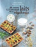 Je cuisine gourmand avec les laits végétaux : Riz, avoine, soja, coco, amande... 75 recettes