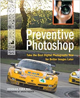 Preventive Photoshop: Take the Best Digital Photographs Now for Better Images Later by Douglas Ford Rea (2006-12-18)