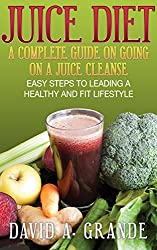 Juice Diet: A Complete Guide on Going on a Juice Cleanse: Easy Steps to Leading a Healthy and Fit Lifestyle