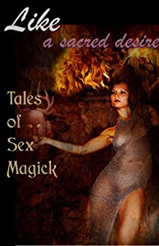 Like a Sacred Desire: Tales of Sex Magick (Erotic Fantasy & Science Fiction Selections Book 16) by [Denardo, Jana, Schechter, Elizabeth, Garcia, Renatto, Sklar, David, Caperton, Angela, Kaldera, Raven, King, D.L.]