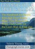 Finding Your True Calling : The Handbook for People Who Still Don't Know What They Want to Be When They Grow up but Can't Wait to Find Out!, , 0974462616