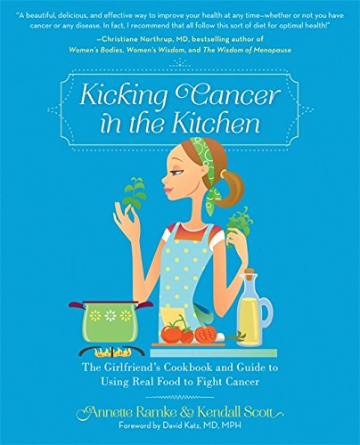 Cancer Kitchen Fighting - Kicking Cancer in the Kitchen: The Girlfriend's Cookbook and Guide to Using Real Food to Fight Cancer