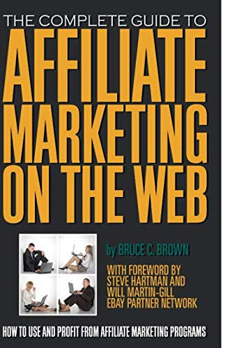 The Complete Guide to Affiliate Marketing on the Web  How to Use and Profit from Affiliate Marketing Programs: How to Use It and Profit from Affiliate Marketing - Web Atlantic