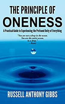 The Principle of Oneness: A Practical Guide to Experiencing the Profound Unity of Everything (The Principles of Enlightenment Book 2) by [Gibbs, Russell Anthony]