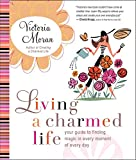Living a Charmed Life: Your Guide to Finding Magic in Every Moment of Every Day