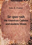 Se-Quo-Yah the American Cadmus and Modern Moses, Geo E. Foster, 5518642954