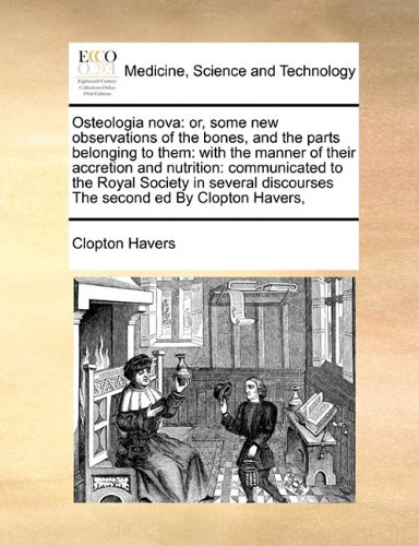 Read Online Osteologia nova: or, some new observations of the bones, and the parts belonging to them: with the manner of their accretion and nutrition: ... discourses  The second ed By Clopton Havers, PDF