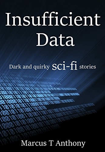 Insufficient Data: Dark & Quirky Science Fiction Stories (Short Stories by Marcus T Anthony Book 1)