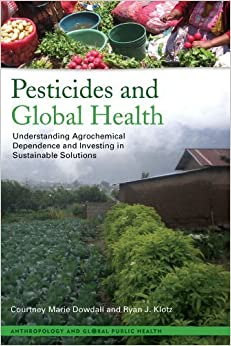 Pesticides and Global Health: Understanding Agrochemical Dependence and Investing in Sustainable Solutions (Anthropology and Global Public Health) by Dowdall, Courtney Marie, Klotz, Ryan (2013)