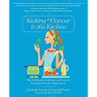 Kicking Cancer in the Kitchen: The Girlfriend s Cookbook and Guide to Using Real...
