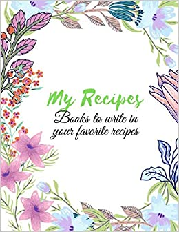 My Recipes Books To Write In Favorite Recipes: Best Gift for Chef, Foodie or Food Lover