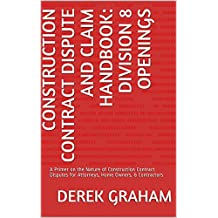 Construction Contract Dispute and Claim Handbook: Division 8 Openings: A Primer on the Nature of Construction Contract Disputes for Attorneys, Home Owners, & Contractors