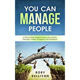 You Can Manage People: A Step-by-Step Guide on How to Successfully Manage a Variety of People in the Workplace
