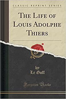 The Life of Louis Adolphe Thiers (Classic Reprint)
