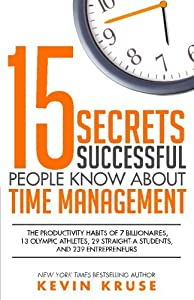 15 Secrets Successful People Know About Time Management: The Productivity Habits of 7 Billionaires, 13 Olympic Athletes, 29 Straight-A Students, and 239 Entrepreneurs from The Kruse Group