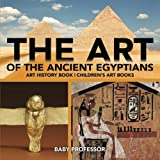 img - for The Art of The Ancient Egyptians - Art History Book   Children's Art Books book / textbook / text book