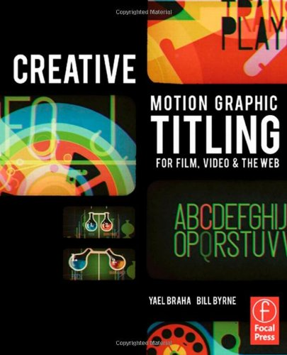 Creative Motion Graphic Titling for Film, Video, and the Web: Dynamic Motion Graphic Title Design by Bill Byrne , Yael Braha, Publisher : Focal Press