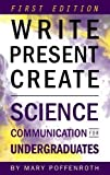 Write, Present, Create: Science Communication for Undergraduates (First Edition)