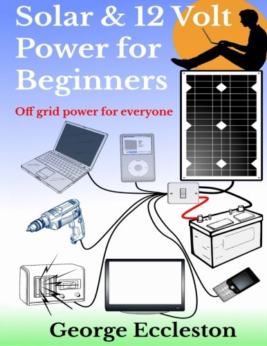 - Solar & 12 Volt Power for beginners: off grid power for everyone