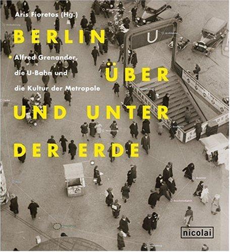 Berlin über und unter der Erde: Alfred Grenander, die U-Bahn und die Kultur der Metropole