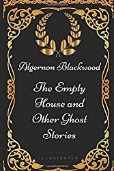The Empty House and Other Ghost Stories: By Algernon Blackwood - Illustrated