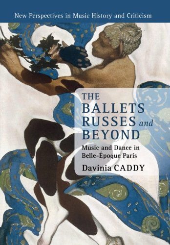 The Ballets Russes and Beyond: Music and Dance in Belle-Époque Paris (New Perspectives in Music History and Criticism)