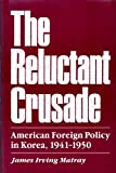The Reluctant Crusade : American Foreign Policy in Korea, 1941-1950, Matray, James A., 0824809734