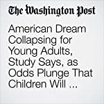 American Dream Collapsing for Young Adults, Study Says, as Odds Plunge That Children Will Earn More Than Their Parents | Jim Tankersley