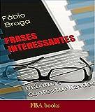 FRASES INTERESSANTES - 500 Máximas e Frases inseridas em contextos diversos - Para Filosofar No Bar, No Clube, No Congresso, No Lar Espírita e Na Escola (Portuguese Edition)
