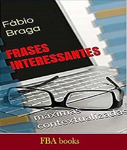 FRASES INTERESSANTES - 500 Máximas e Frases inseridas em contextos diversos - Para Filosofar No Bar, No Clube, No Congresso, No Lar Espírita e Na Escola por [BRAGA, F.]