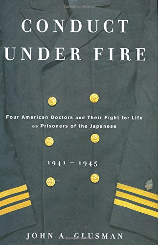 Conduct Under Fire: Four American Doctors and Their Fight for Life as Prisoners of the Japanese, 1941-1945 ()