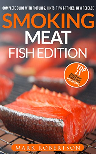 Smoking Meat: Fish Edition: Top 25 Amazing Smoked Fish Recipes (Smoked Fish Recipes, Smoked Fish Cookbook, Smoked Fish Guide, Unique Smoking Fish Recipe Book, Smoking Meat, BBQ Cookbook) by [Robertson, Mark]