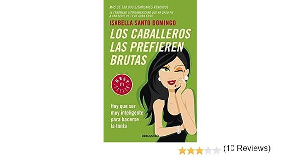 Los caballeros las prefieren brutas: Hay que ser muy inteligente para hacerse la tonta BEST SELLER: Amazon.es: Isabella Santo Domingo: Libros