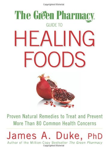 The Green Pharmacy Guide To Healing Foods  Proven Natural Remedies To Treat And Prevent More Than 80 Common Health Concerns