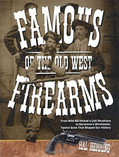 Famous Firearms of the Old West From Wild Bill Hickok's Colt Revolvers To Geronimos Winchester, Twelve Guns That Shaped Our History [Herring, Hal] (Tapa Blanda)