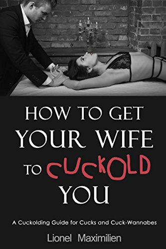 How to Get Your Wife to Cuckold You: A Cuckolding