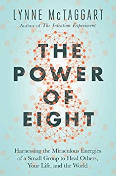 The Power of Eight: Harnessing the Miraculous Energies of a Small Group to Heal Others, Your Life, and the World by [McTaggart, Lynne]