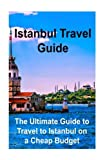 Istanbul Travel Guide: The Ultimate Guide to Travel to Istanbul on a Cheap Budget: Istanbul, Istanbul Book, Istanbul Guide, Istanbul Tips, Istanbul Facts