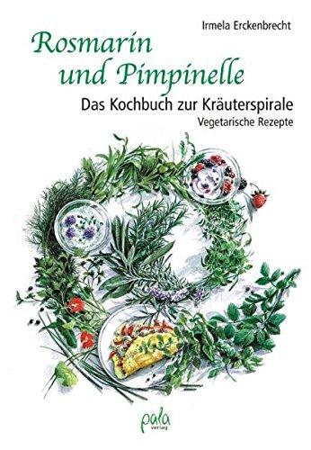 Rosmarin und Pimpinelle: Das Kochbuch zur Kräuterspirale. Vegetarische Rezepte