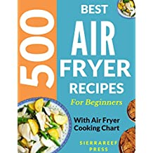 AIR FRYER: AIR FRYER COOKBOOK: 500 BEST RECIPES TO FRY, GRILL, ROAST AND BAKE (paleo, clean eating, keto, healthy meals, air fryer recipes cookbook, cooking for two, vegan, Instant meal, pot)